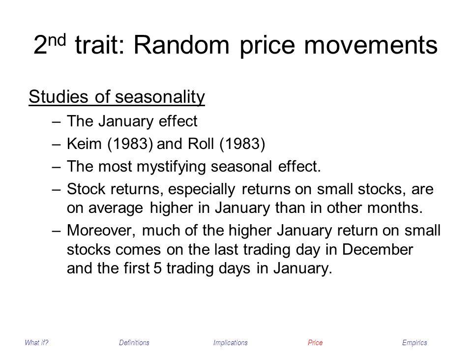 2 nd trait: Random price movements Studies of seasonality –The January effect –Keim (1983) and Roll (1983) –The most mystifying seasonal effect. –Stoc