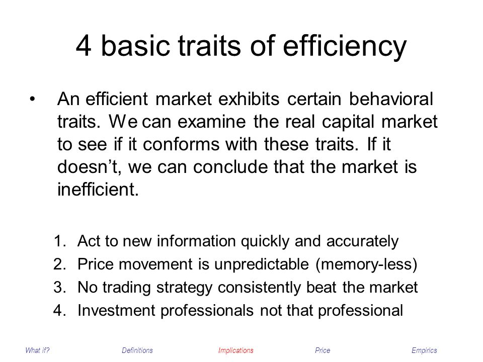 4 basic traits of efficiency An efficient market exhibits certain behavioral traits. We can examine the real capital market to see if it conforms with