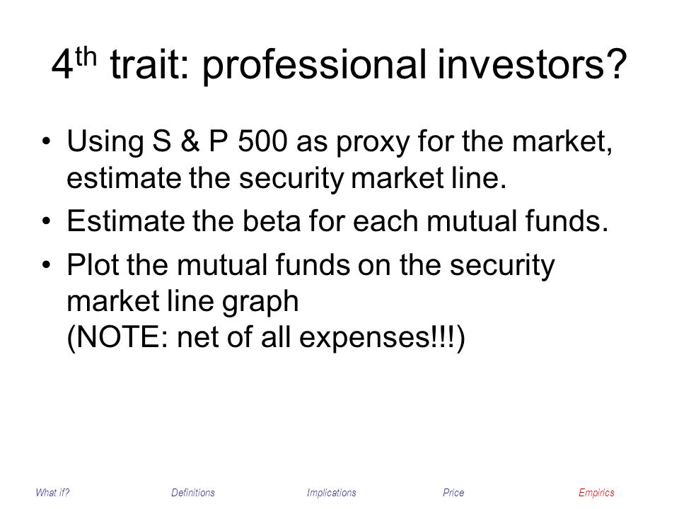 4 th trait: professional investors? Using S & P 500 as proxy for the market, estimate the security market line. Estimate the beta for each mutual fund