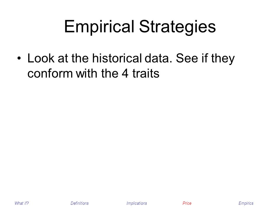 Empirical Strategies Look at the historical data. See if they conform with the 4 traits What if?DefinitionsImplicationsPriceEmpirics