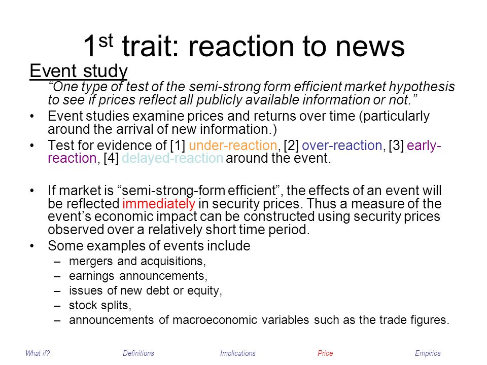 1 st trait: reaction to news Event study One type of test of the semi-strong form efficient market hypothesis to see if prices reflect all publicly av