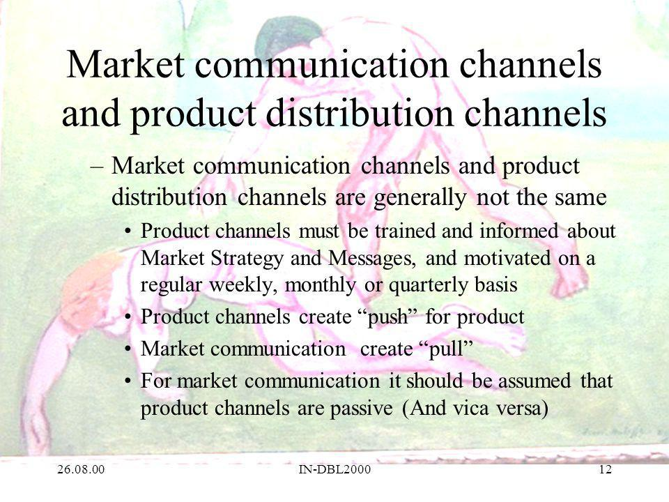 26.08.00IN-DBL200012 Market communication channels and product distribution channels –Market communication channels and product distribution channels are generally not the same Product channels must be trained and informed about Market Strategy and Messages, and motivated on a regular weekly, monthly or quarterly basis Product channels create push for product Market communication create pull For market communication it should be assumed that product channels are passive (And vica versa)