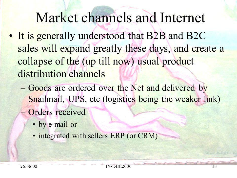 26.08.00IN-DBL200013 Market channels and Internet It is generally understood that B2B and B2C sales will expand greatly these days, and create a collapse of the (up till now) usual product distribution channels –Goods are ordered over the Net and delivered by Snailmail, UPS, etc (logistics being the weaker link) –Orders received by e-mail or integrated with sellers ERP (or CRM)