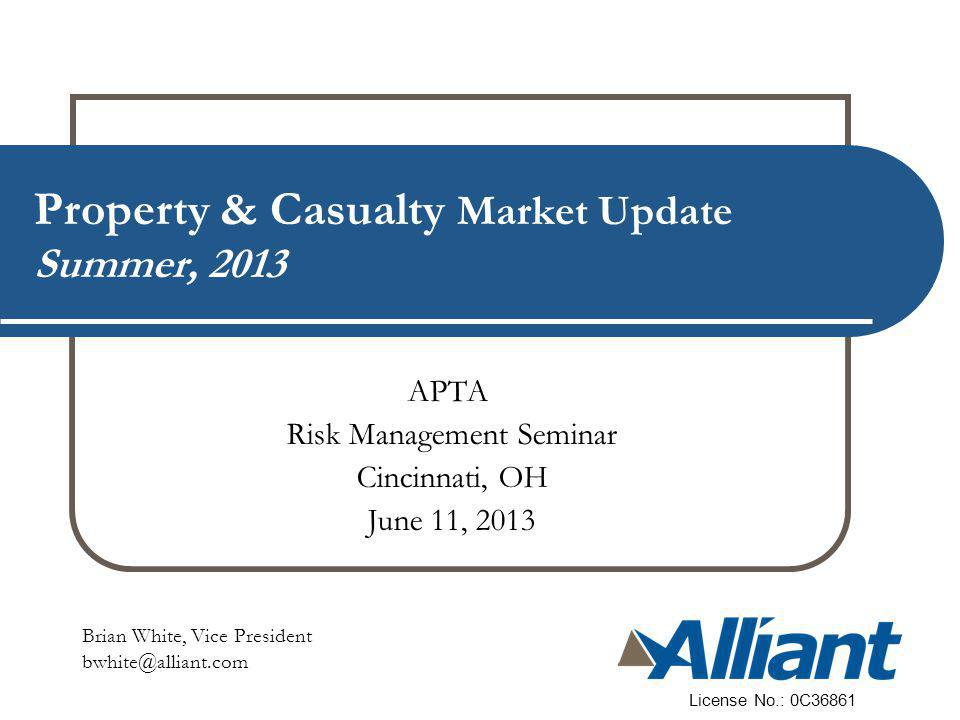 Property & Casualty Market Update Summer, 2013 Brian White, Vice President bwhite@alliant.com License No.: 0C36861 APTA Risk Management Seminar Cincinnati, OH June 11, 2013