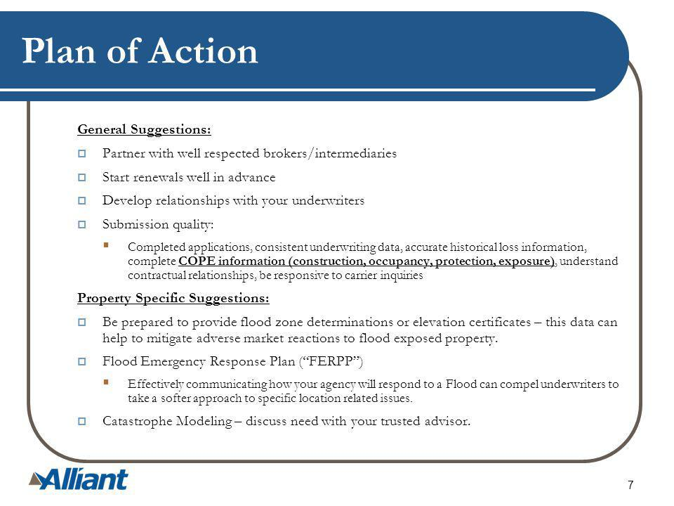 Plan of Action General Suggestions: Partner with well respected brokers/intermediaries Start renewals well in advance Develop relationships with your underwriters Submission quality: Completed applications, consistent underwriting data, accurate historical loss information, complete COPE information (construction, occupancy, protection, exposure), understand contractual relationships, be responsive to carrier inquiries Property Specific Suggestions: Be prepared to provide flood zone determinations or elevation certificates – this data can help to mitigate adverse market reactions to flood exposed property.