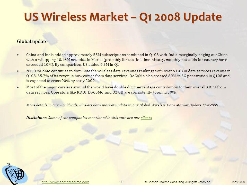 © Chetan Sharma Consulting, All Rights Reserved May 2008 4 http://www.chetansharma.com US Wireless Market – Q1 2008 Update Global update China and India added approximately 55M subscriptions combined in Q108 with India marginally edging out China with a whopping 10.16M net-adds in March (probably for the first time history, monthly net-adds for country have exceeded 10M).