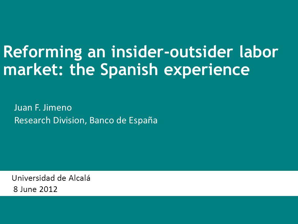 Reforming an insider-outsider labor market: the Spanish experience Juan F. Jimeno Research Division, Banco de España Universidad de Alcalá 8 June 2012