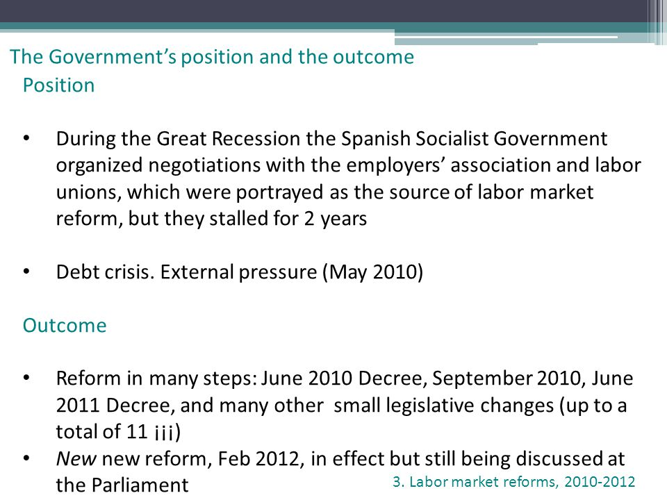 Position During the Great Recession the Spanish Socialist Government organized negotiations with the employers association and labor unions, which were portrayed as the source of labor market reform, but they stalled for 2 years Debt crisis.