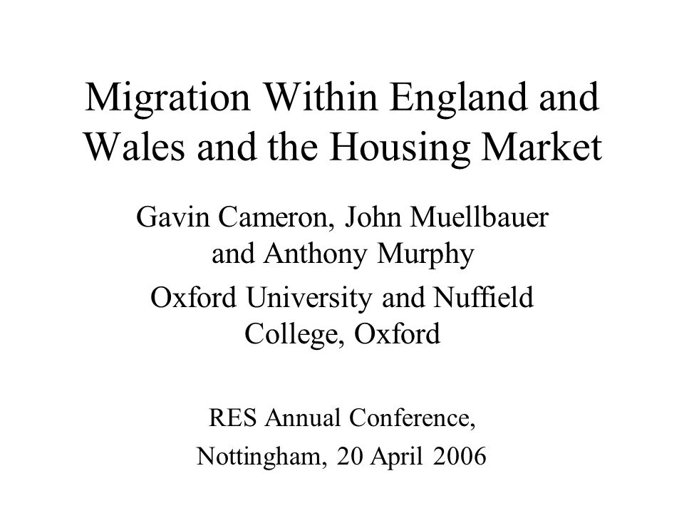Migration Within England and Wales and the Housing Market Gavin Cameron, John Muellbauer and Anthony Murphy Oxford University and Nuffield College, Oxford RES Annual Conference, Nottingham, 20 April 2006