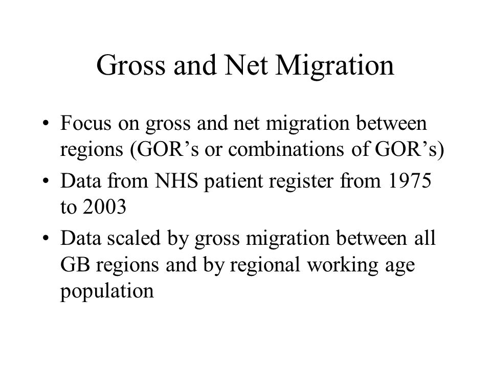 Gross and Net Migration Focus on gross and net migration between regions (GORs or combinations of GORs) Data from NHS patient register from 1975 to 2003 Data scaled by gross migration between all GB regions and by regional working age population