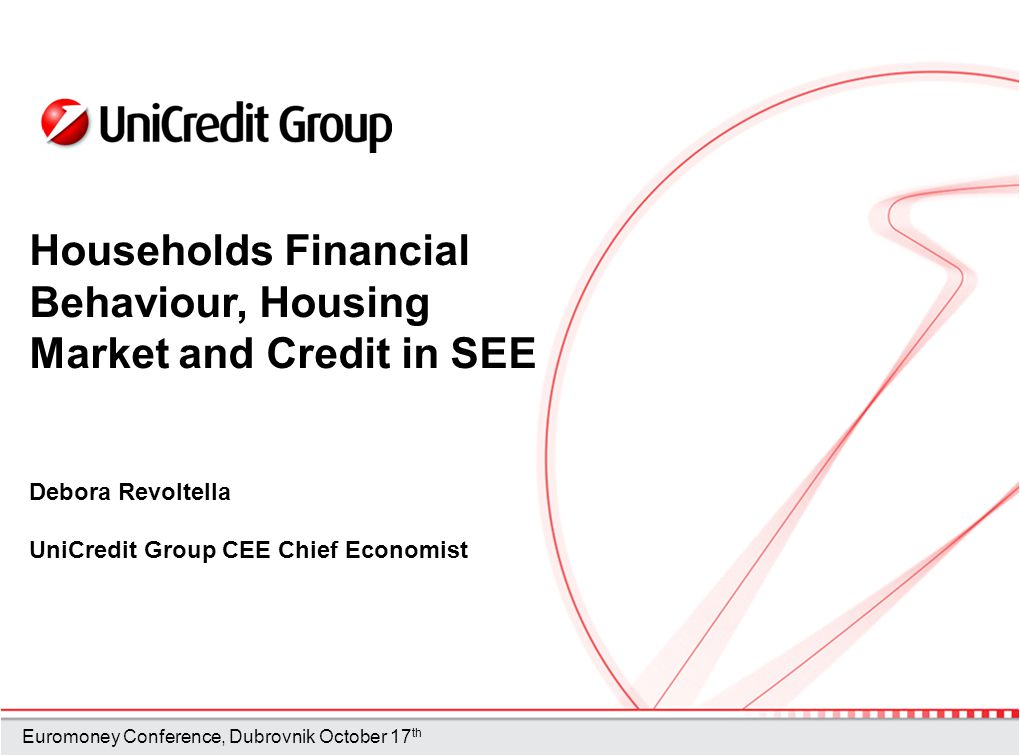 Households Financial Behaviour, Housing Market and Credit in SEE Debora Revoltella UniCredit Group CEE Chief Economist Euromoney Conference, Dubrovnik October 17 th