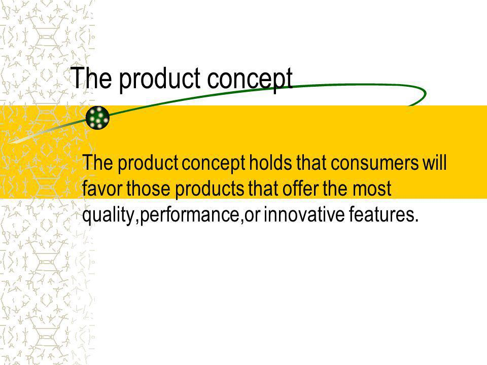 The production concept the production concept holds that consumers will prefers products that are widely available and inexpensive.