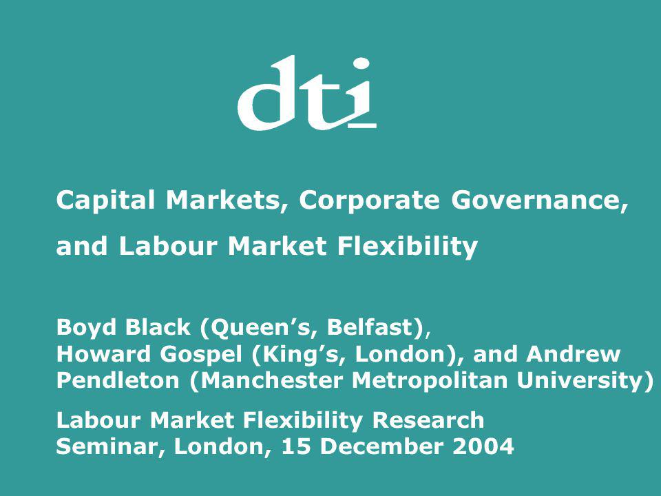 Capital Markets, Corporate Governance, and Labour Market Flexibility Boyd Black (Queens, Belfast), Howard Gospel (Kings, London), and Andrew Pendleton (Manchester Metropolitan University) Labour Market Flexibility Research Seminar, London, 15 December 2004