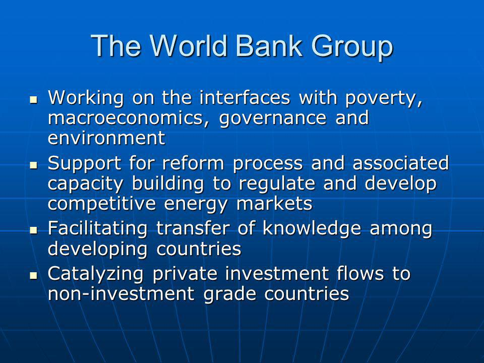 The World Bank Group Working on the interfaces with poverty, macroeconomics, governance and environment Working on the interfaces with poverty, macroeconomics, governance and environment Support for reform process and associated capacity building to regulate and develop competitive energy markets Support for reform process and associated capacity building to regulate and develop competitive energy markets Facilitating transfer of knowledge among developing countries Facilitating transfer of knowledge among developing countries Catalyzing private investment flows to non-investment grade countries Catalyzing private investment flows to non-investment grade countries