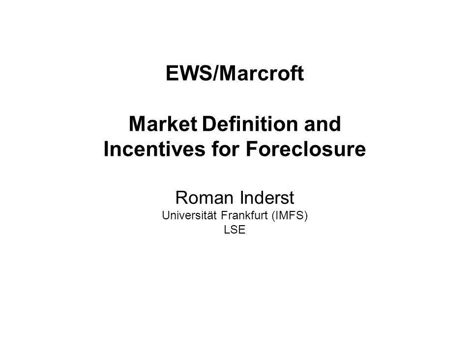 Roman Inderst – Market Definition & Incentives for Foreclosure EWS/Marcroft Market Definition and Incentives for Foreclosure Roman Inderst Universität Frankfurt (IMFS) LSE