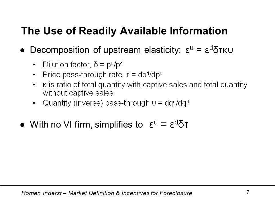 Roman Inderst – Market Definition & Incentives for Foreclosure 7 The Use of Readily Available Information Decomposition of upstream elasticity: With no VI firm, simplifies to