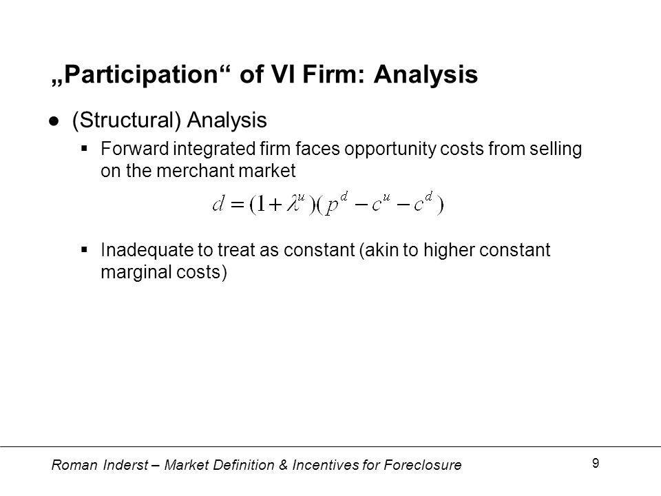 Roman Inderst – Market Definition & Incentives for Foreclosure 9 Participation of VI Firm: Analysis (Structural) Analysis Forward integrated firm faces opportunity costs from selling on the merchant market Inadequate to treat as constant (akin to higher constant marginal costs)