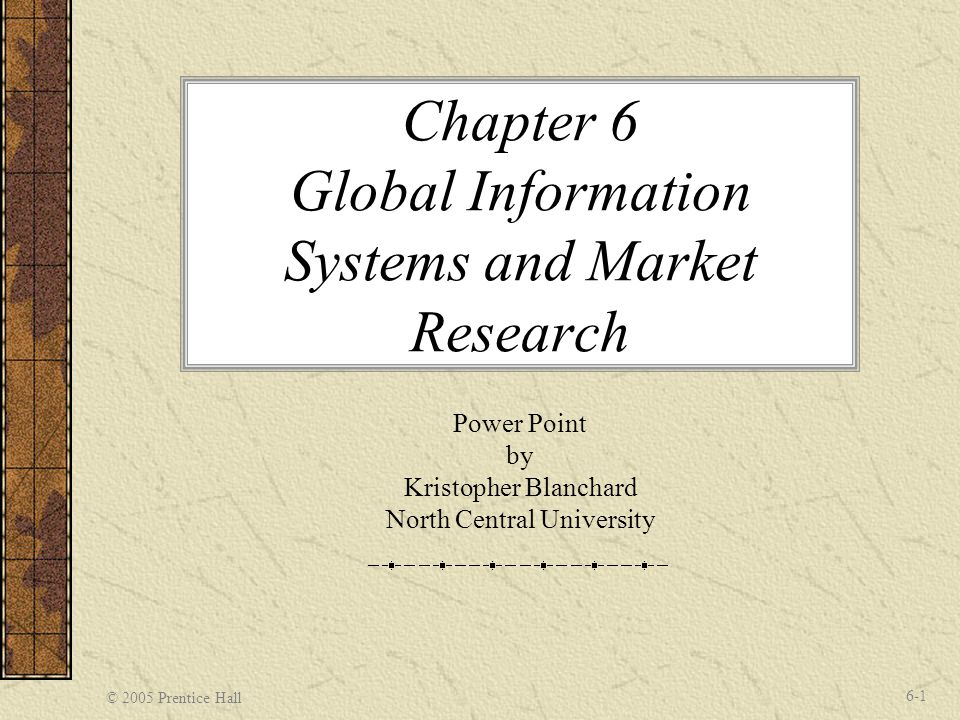 © 2005 Prentice Hall 6-1 Chapter 6 Global Information Systems and Market Research Power Point by Kristopher Blanchard North Central University