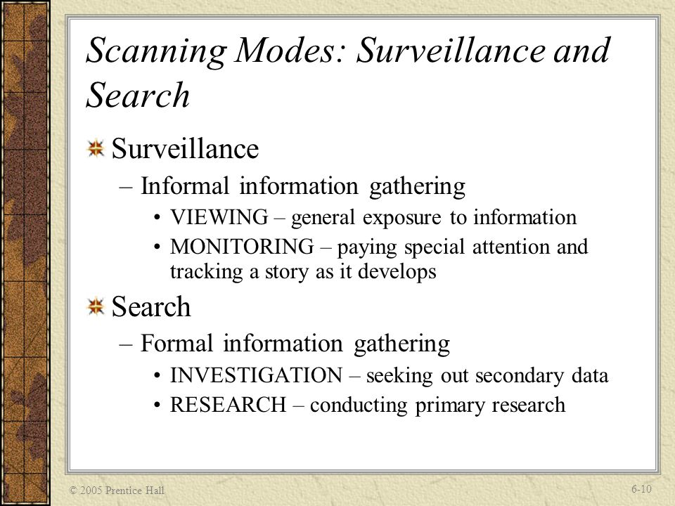 © 2005 Prentice Hall 6-10 Scanning Modes: Surveillance and Search Surveillance –Informal information gathering VIEWING – general exposure to information MONITORING – paying special attention and tracking a story as it develops Search –Formal information gathering INVESTIGATION – seeking out secondary data RESEARCH – conducting primary research