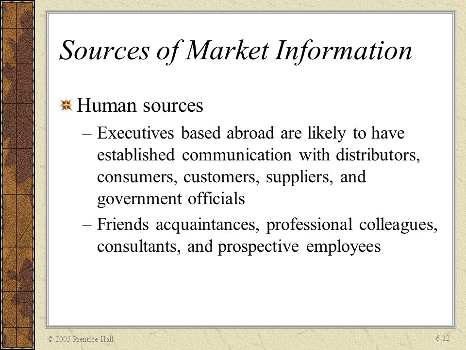 © 2005 Prentice Hall 6-12 Sources of Market Information Human sources –Executives based abroad are likely to have established communication with distributors, consumers, customers, suppliers, and government officials –Friends acquaintances, professional colleagues, consultants, and prospective employees