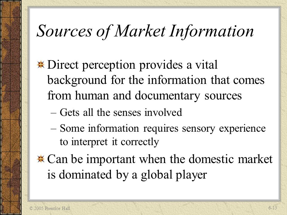 © 2005 Prentice Hall 6-13 Sources of Market Information Direct perception provides a vital background for the information that comes from human and documentary sources –Gets all the senses involved –Some information requires sensory experience to interpret it correctly Can be important when the domestic market is dominated by a global player