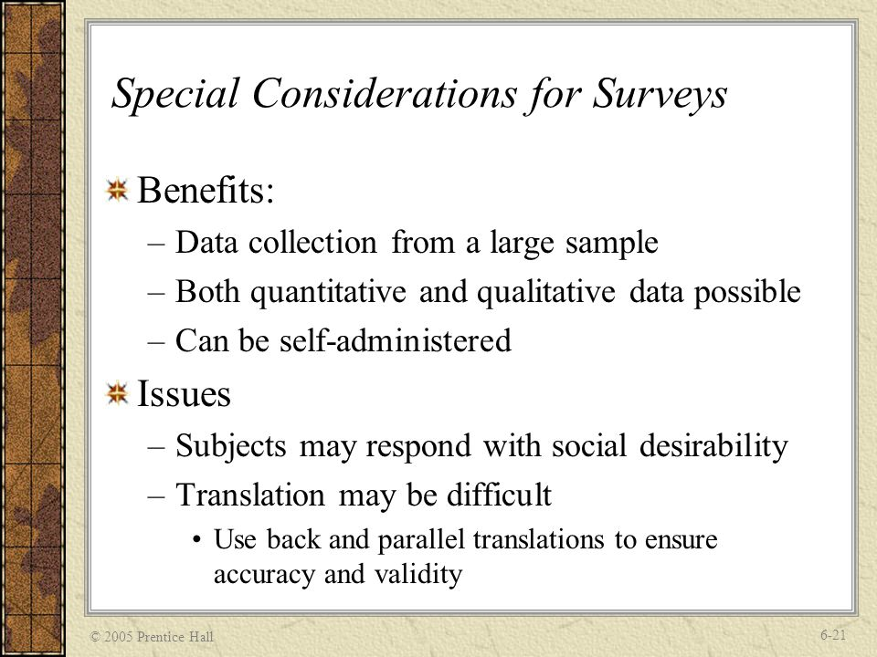 © 2005 Prentice Hall 6-21 Special Considerations for Surveys Benefits: –Data collection from a large sample –Both quantitative and qualitative data possible –Can be self-administered Issues –Subjects may respond with social desirability –Translation may be difficult Use back and parallel translations to ensure accuracy and validity