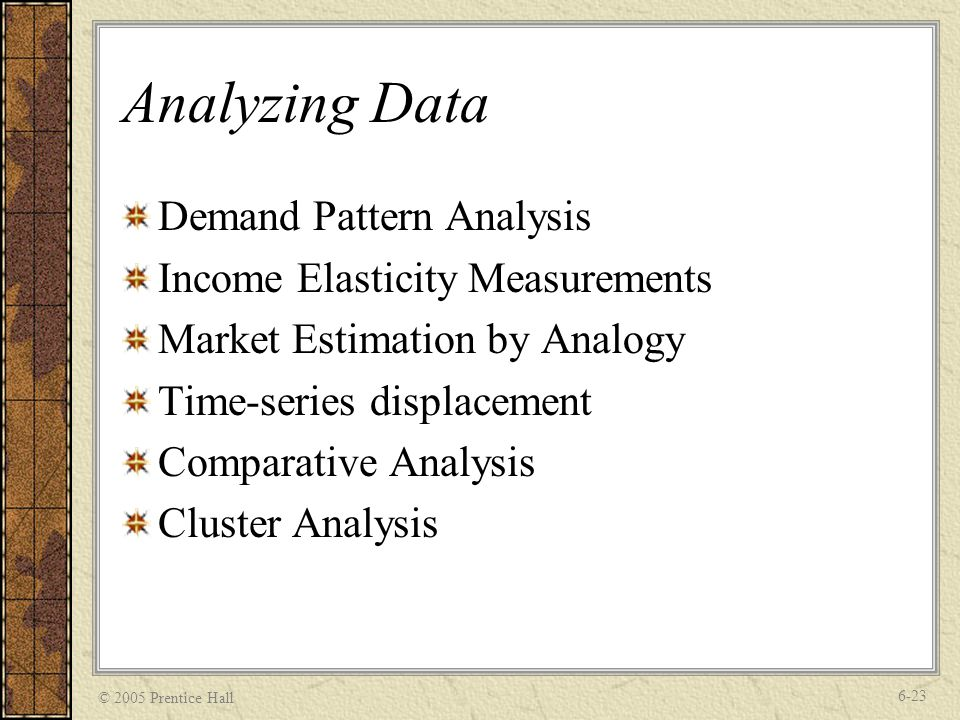 © 2005 Prentice Hall 6-23 Analyzing Data Demand Pattern Analysis Income Elasticity Measurements Market Estimation by Analogy Time-series displacement Comparative Analysis Cluster Analysis