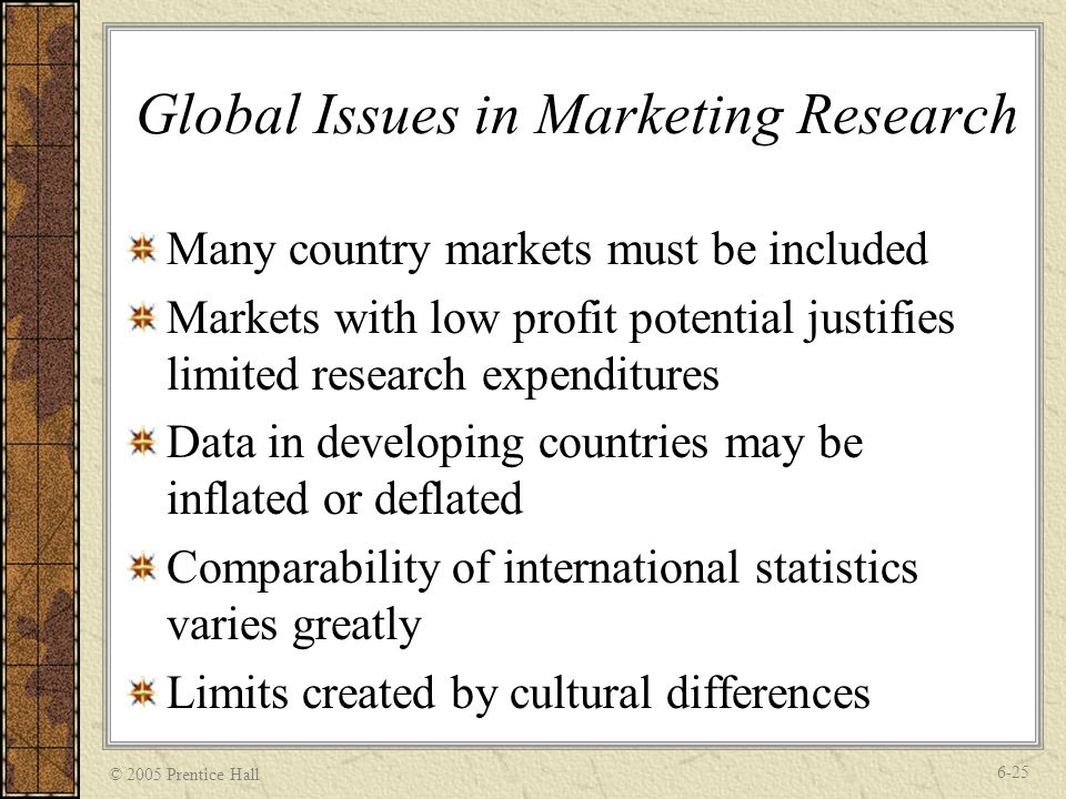 © 2005 Prentice Hall 6-25 Global Issues in Marketing Research Many country markets must be included Markets with low profit potential justifies limited research expenditures Data in developing countries may be inflated or deflated Comparability of international statistics varies greatly Limits created by cultural differences