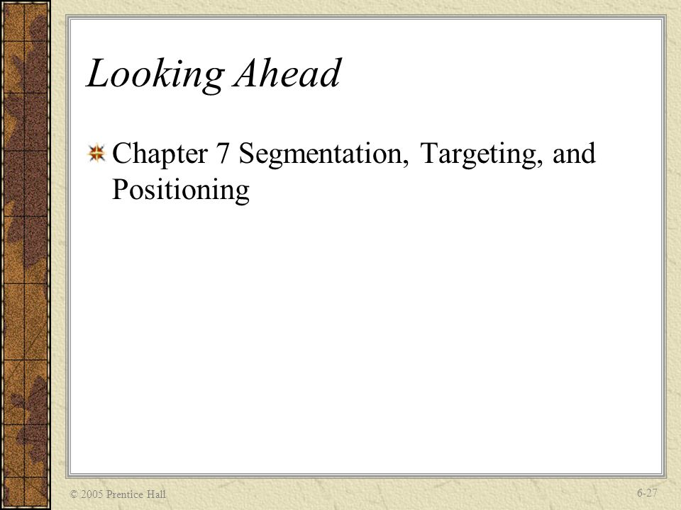© 2005 Prentice Hall 6-27 Looking Ahead Chapter 7 Segmentation, Targeting, and Positioning