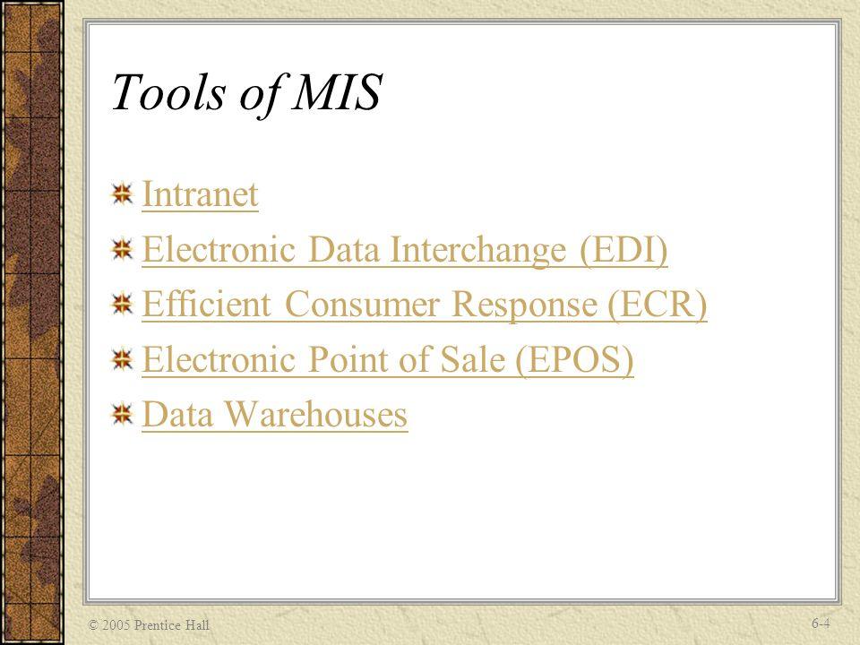 © 2005 Prentice Hall 6-4 Tools of MIS Intranet Electronic Data Interchange (EDI) Efficient Consumer Response (ECR) Electronic Point of Sale (EPOS) Data Warehouses