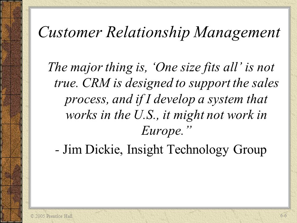 © 2005 Prentice Hall 6-6 Customer Relationship Management The major thing is, One size fits all is not true.