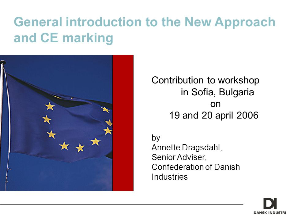 General introduction to the New Approach and CE marking Contribution to workshop in Sofia, Bulgaria on 19 and 20 april 2006 by Annette Dragsdahl, Senior Adviser, Confederation of Danish Industries