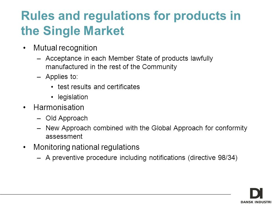 Rules and regulations for products in the Single Market Mutual recognition –Acceptance in each Member State of products lawfully manufactured in the rest of the Community –Applies to: test results and certificates legislation Harmonisation –Old Approach –New Approach combined with the Global Approach for conformity assessment Monitoring national regulations –A preventive procedure including notifications (directive 98/34)