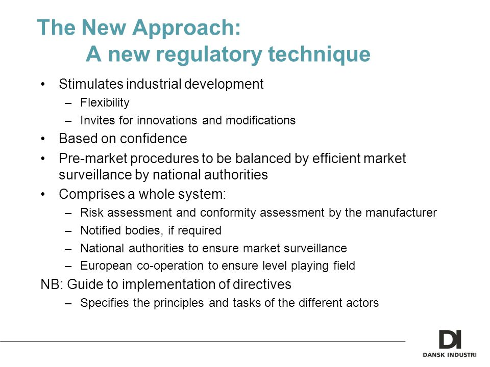 The New Approach: A new regulatory technique Stimulates industrial development –Flexibility –Invites for innovations and modifications Based on confidence Pre-market procedures to be balanced by efficient market surveillance by national authorities Comprises a whole system: –Risk assessment and conformity assessment by the manufacturer –Notified bodies, if required –National authorities to ensure market surveillance –European co-operation to ensure level playing field NB: Guide to implementation of directives –Specifies the principles and tasks of the different actors