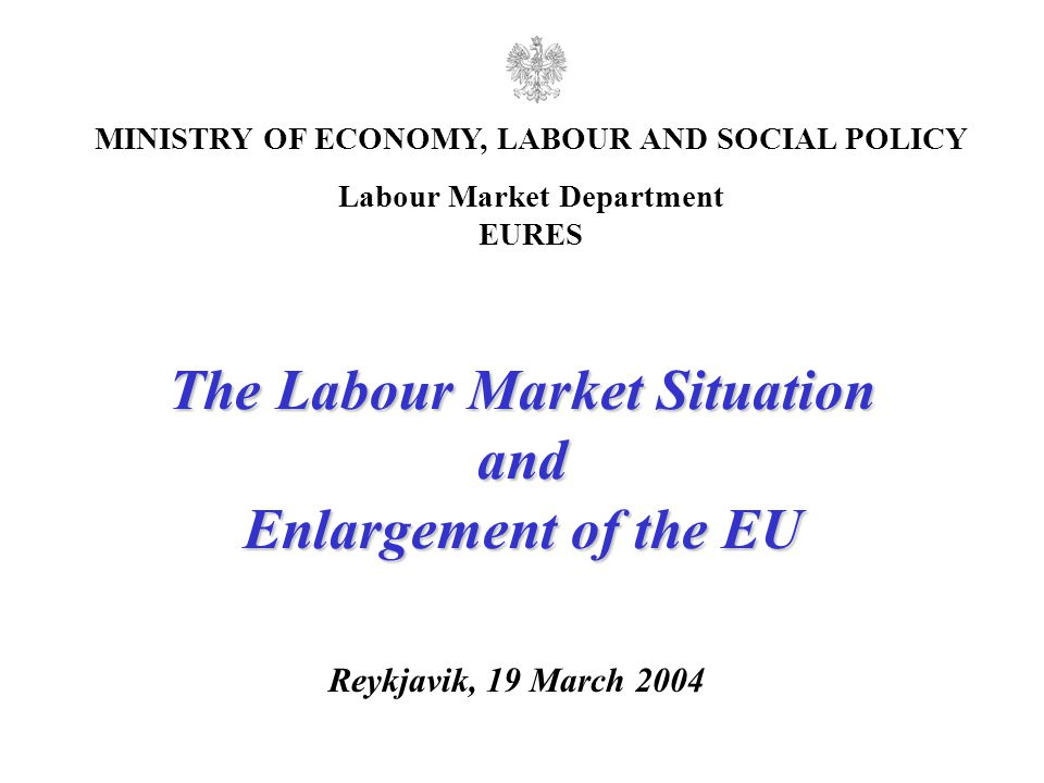 1 Reykjavik, 19 March 2004 MINISTRY OF ECONOMY, LABOUR AND SOCIAL POLICY Labour Market Department EURES The Labour Market Situation and Enlargement of the EU