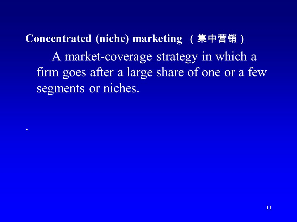 11 Concentrated (niche) marketing A market-coverage strategy in which a firm goes after a large share of one or a few segments or niches..