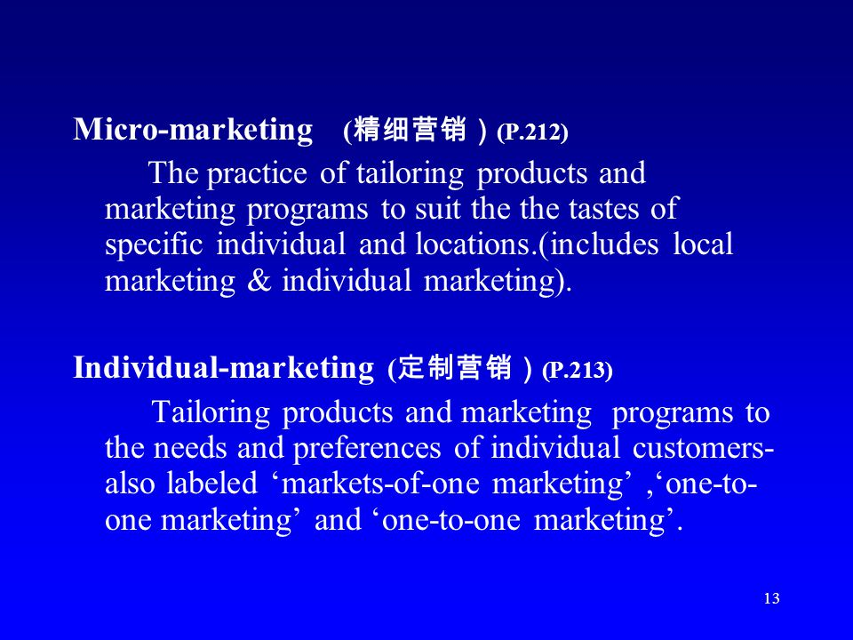 13 Micro-marketing ( (P.212) The practice of tailoring products and marketing programs to suit the the tastes of specific individual and locations.(in