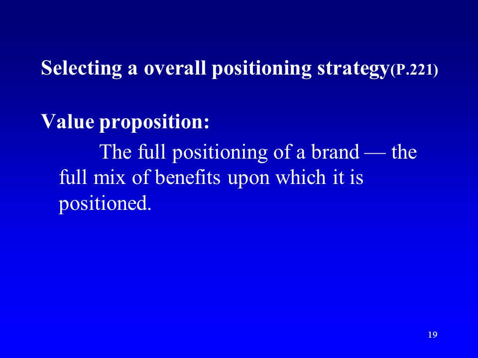 19 Selecting a overall positioning strategy (P.221) Value proposition: The full positioning of a brand the full mix of benefits upon which it is posit