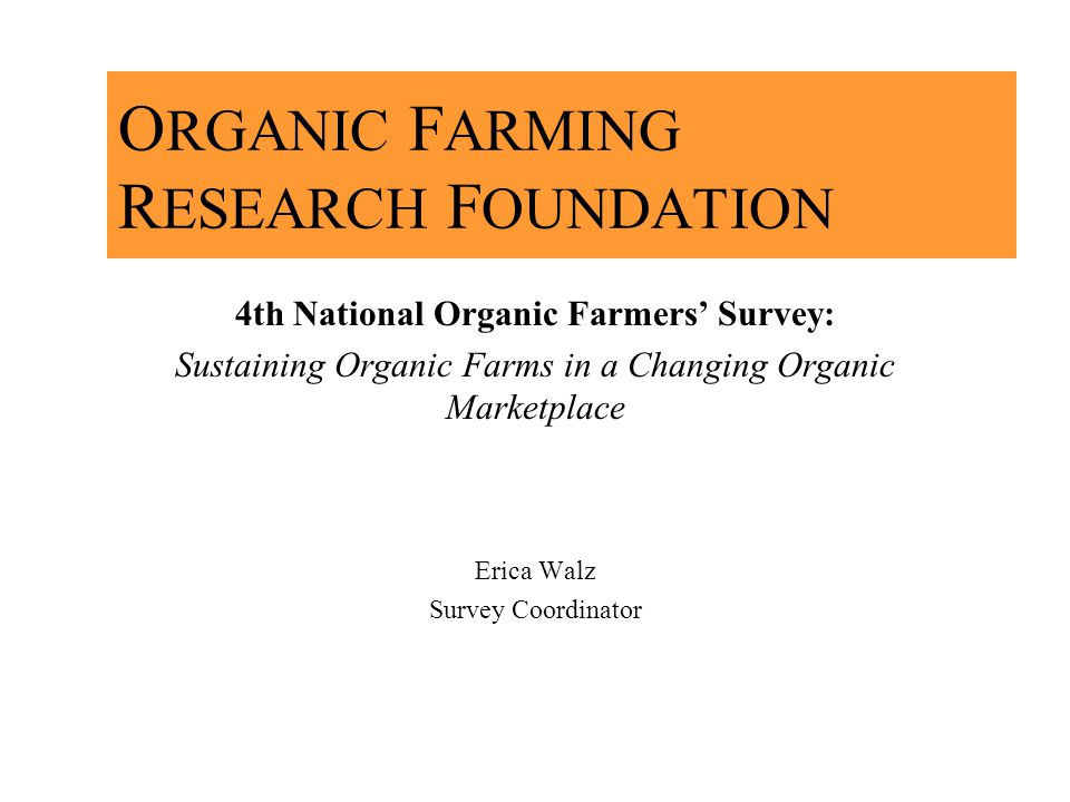 O RGANIC F ARMING R ESEARCH F OUNDATION 4th National Organic Farmers Survey: Sustaining Organic Farms in a Changing Organic Marketplace Erica Walz Survey Coordinator