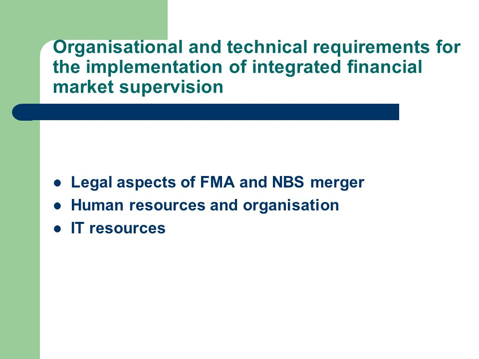 Organisational and technical requirements for the implementation of integrated financial market supervision Legal aspects of FMA and NBS merger Human resources and organisation IT resources
