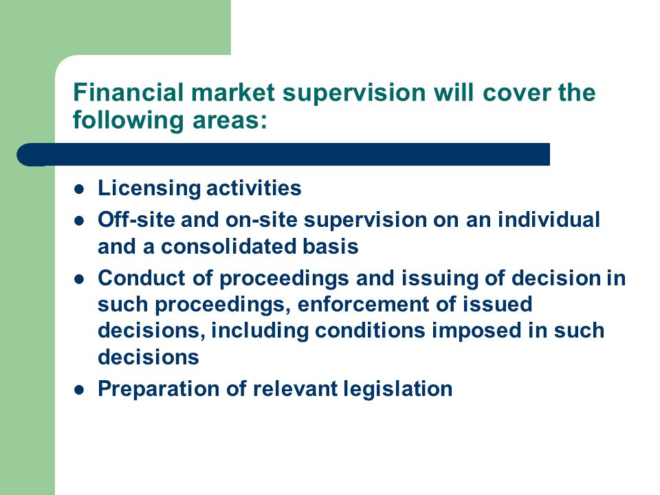 Financial market supervision will cover the following areas: Licensing activities Off-site and on-site supervision on an individual and a consolidated basis Conduct of proceedings and issuing of decision in such proceedings, enforcement of issued decisions, including conditions imposed in such decisions Preparation of relevant legislation
