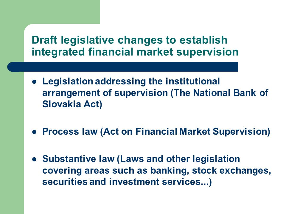 Draft legislative changes to establish integrated financial market supervision Legislation addressing the institutional arrangement of supervision (The National Bank of Slovakia Act) Process law (Act on Financial Market Supervision) Substantive law (Laws and other legislation covering areas such as banking, stock exchanges, securities and investment services...)