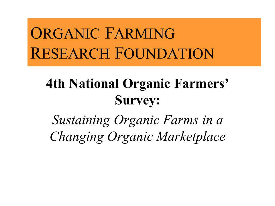 O RGANIC F ARMING R ESEARCH F OUNDATION 4th National Organic Farmers Survey: Sustaining Organic Farms in a Changing Organic Marketplace