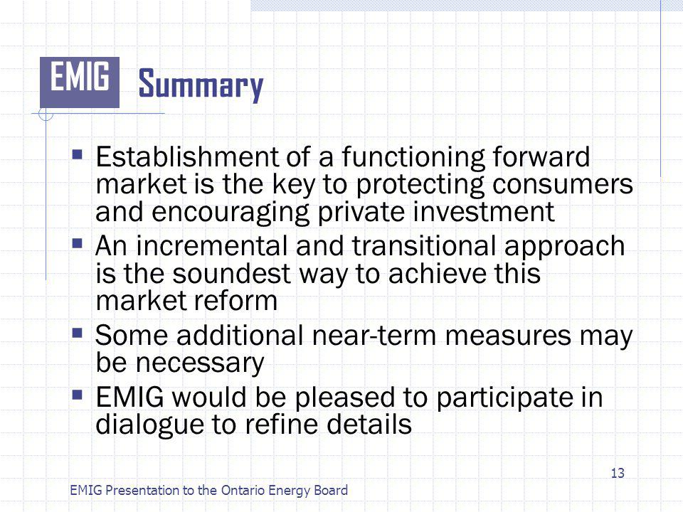 EMIG EMIG Presentation to the Ontario Energy Board Summary Establishment of a functioning forward market is the key to protecting consumers and encouraging private investment An incremental and transitional approach is the soundest way to achieve this market reform Some additional near-term measures may be necessary EMIG would be pleased to participate in dialogue to refine details 13