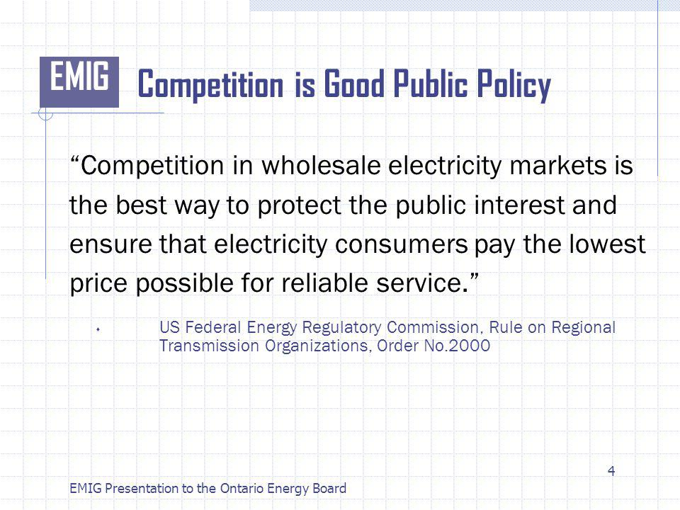 EMIG EMIG Presentation to the Ontario Energy Board Competition is Good Public Policy Competition in wholesale electricity markets is the best way to protect the public interest and ensure that electricity consumers pay the lowest price possible for reliable service.