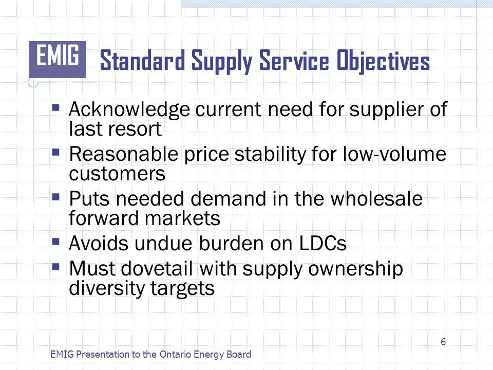 EMIG EMIG Presentation to the Ontario Energy Board Standard Supply Service Objectives Acknowledge current need for supplier of last resort Reasonable price stability for low-volume customers Puts needed demand in the wholesale forward markets Avoids undue burden on LDCs Must dovetail with supply ownership diversity targets 6