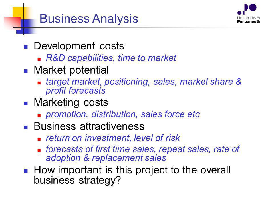 Business Analysis Development costs R&D capabilities, time to market Market potential target market, positioning, sales, market share & profit forecasts Marketing costs promotion, distribution, sales force etc Business attractiveness return on investment, level of risk forecasts of first time sales, repeat sales, rate of adoption & replacement sales How important is this project to the overall business strategy