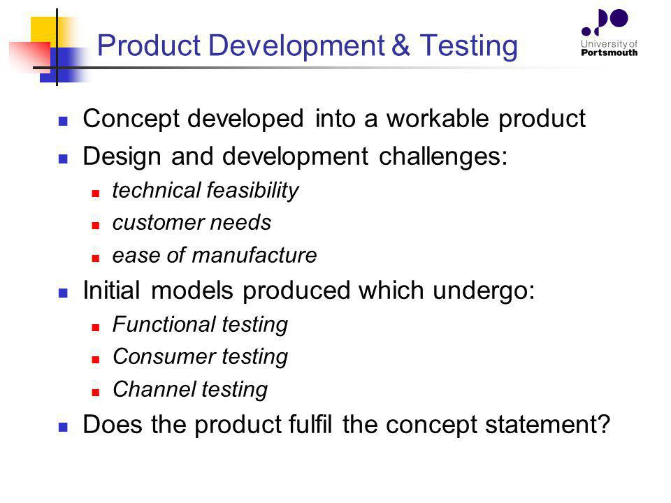 Product Development & Testing Concept developed into a workable product Design and development challenges: technical feasibility customer needs ease of manufacture Initial models produced which undergo: Functional testing Consumer testing Channel testing Does the product fulfil the concept statement