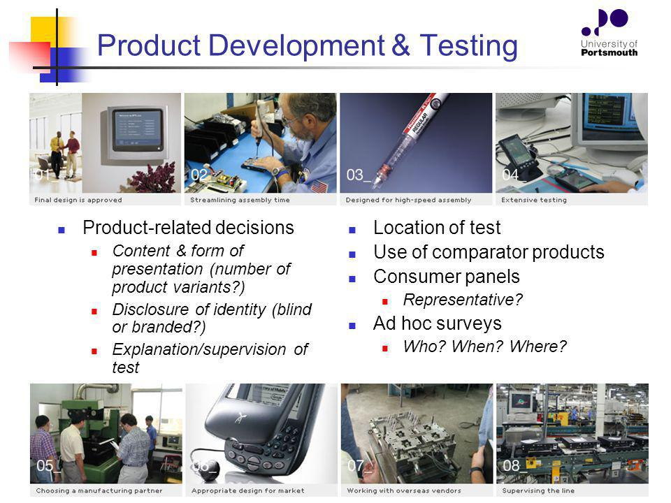 Product Development & Testing Product-related decisions Content & form of presentation (number of product variants ) Disclosure of identity (blind or branded ) Explanation/supervision of test Location of test Use of comparator products Consumer panels Representative.