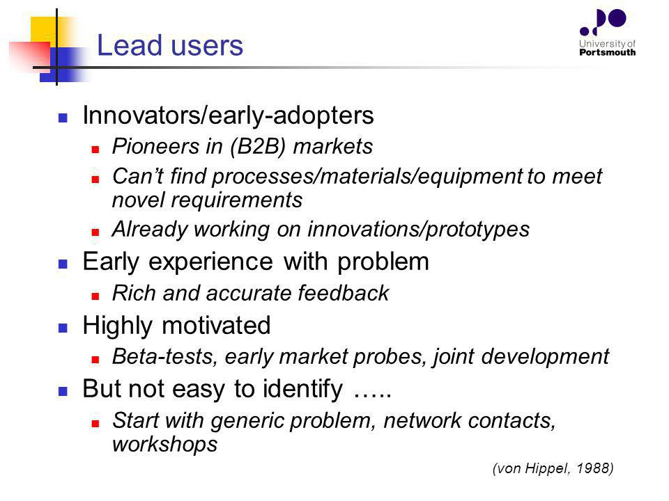 Lead users Innovators/early-adopters Pioneers in (B2B) markets Cant find processes/materials/equipment to meet novel requirements Already working on i
